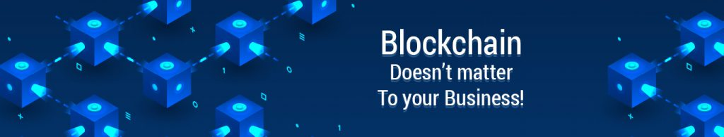 Blockchain doesn't matter to your business!