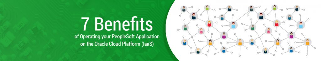 7 Benefits of operating your PeopleSoft application on the Oracle Cloud platform (IaaS)