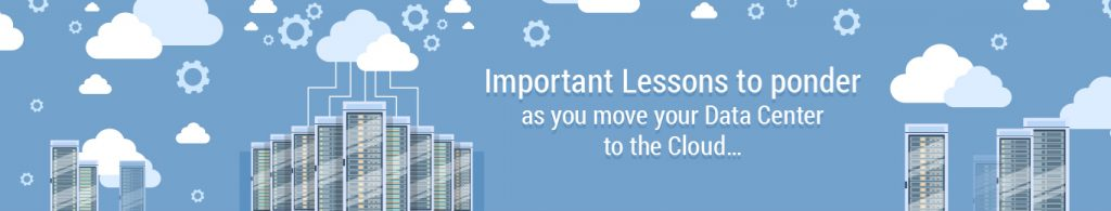 Important lessons to ponder as you move your data center to the cloud…