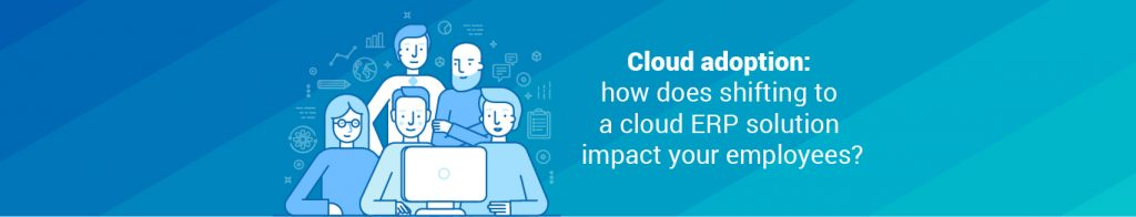 Cloud adoption: how does shifting to a cloud ERP solution impact your employees?