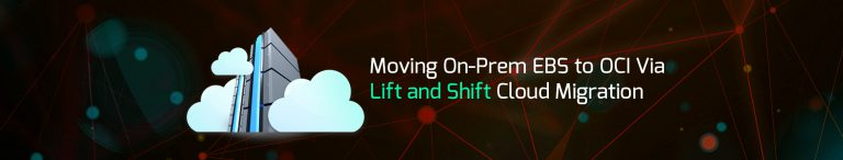 Moving On-Prem EBS to OCI Via Lift and Shift Cloud Migration